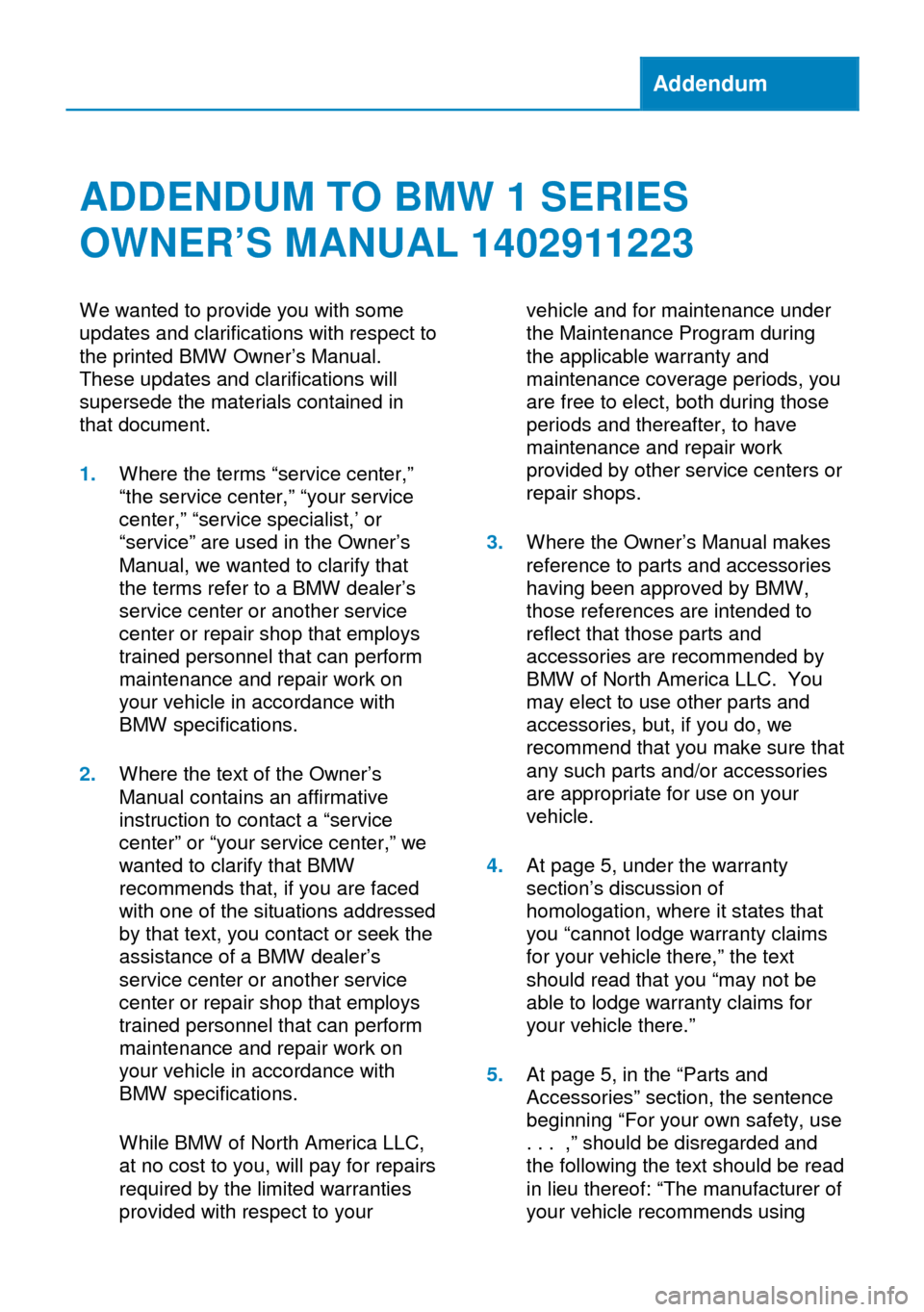 BMW 1 SERIES 2013 E82 Owners Manual Addendum ADDENDUM TO BMW 1 SERIES OWNER'S MANUAL 1402911223 We wanted to provide you with some updates and clarifications with respect to the printed BMW Owner's Manual. These updates and clarific