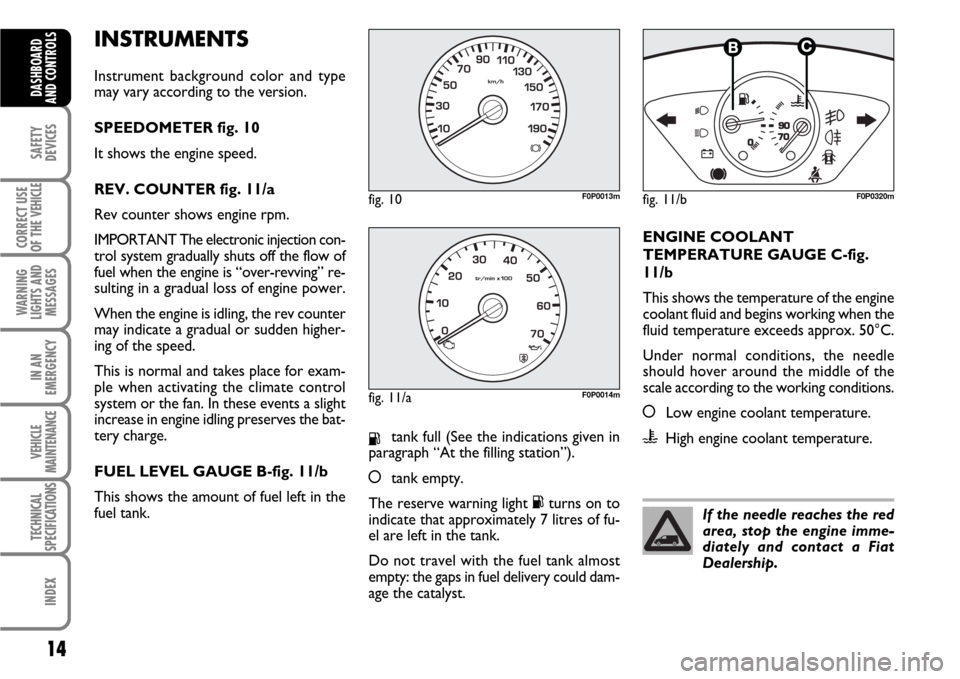 FIAT SCUDO 2008 2.G User Guide INSTRUMENTS Instrument background color and type may vary according to the version. SPEEDOMETER fig. 10 It shows the engine speed. REV. COUNTER fig. 11/a Rev counter shows engine rpm. IMPORTANT The el
