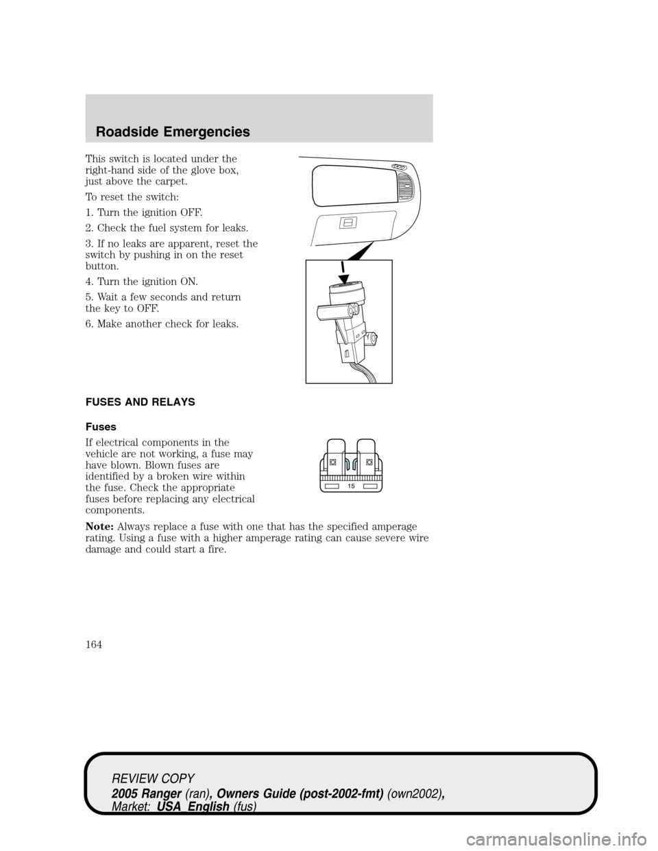 FORD RANGER 2005 2.G Owners Manual This switch is located under the right-hand side of the glove box, just above the carpet. To reset the switch: 1. Turn the ignition OFF. 2. Check the fuel system for leaks. 3. If no leaks are apparent