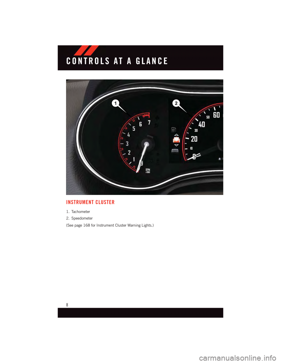 DODGE DURANGO 2015 3.G User Guide INSTRUMENT CLUSTER 1. Tachometer 2. Speedometer (See page 168 for Instrument Cluster Warning Lights.) CONTROLS AT A GLANCE 8