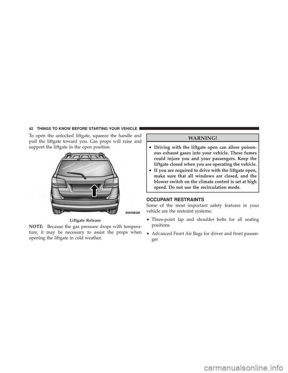 DODGE JOURNEY 2011 1.G Service Manual To open the unlocked liftgate, squeeze the handle and pull the liftgate toward you. Gas props will raise and support the liftgate in the open position. NOTE:Because the gas pressure drops with tempera