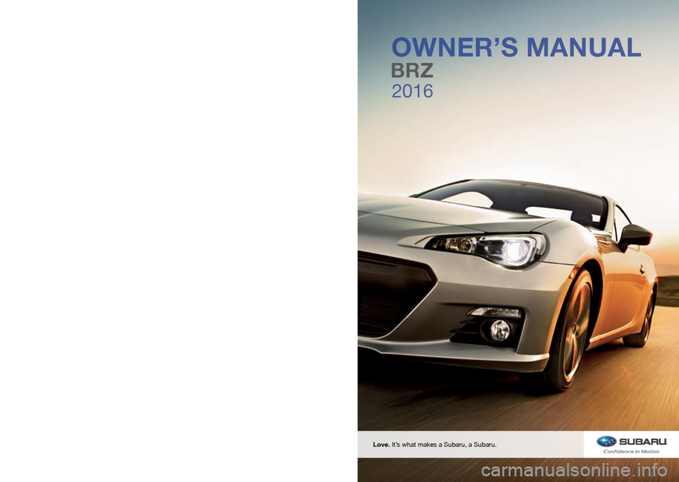 SUBARU BRZ 2016 1.G Owners Manual 2016 BRZ Owner's Manual FUJI HEAVY INDUSTRIES LTD.TOKYO, JAPAN Vehicles shown on the cover of this booklet  may not be available in all markets. Please see  your Subaru dealer for a Product Brochure