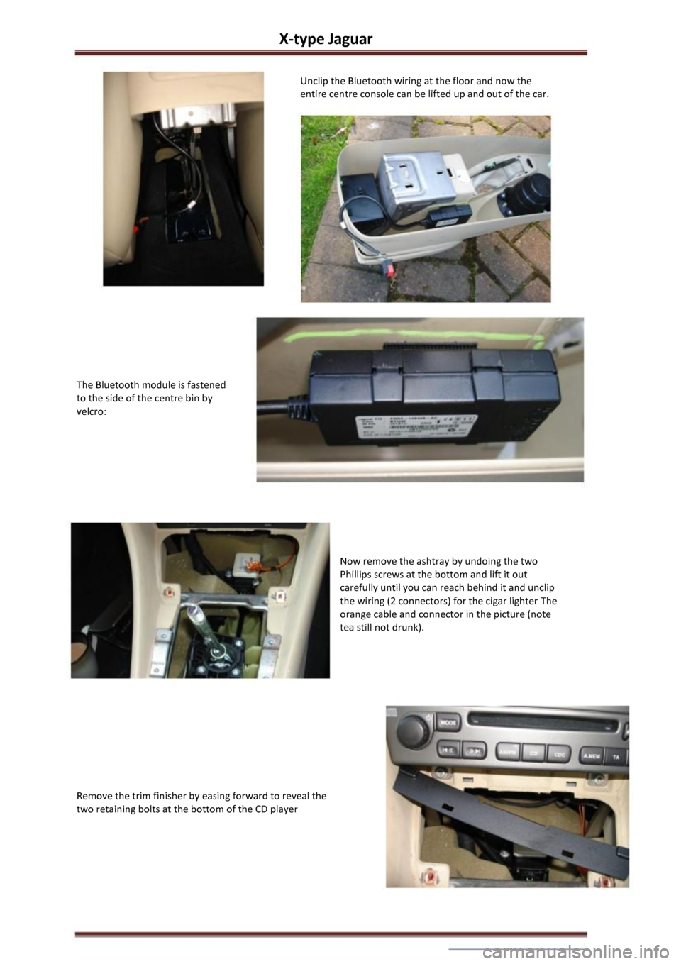 JAGUAR X TYPE 2002 1.G Owners Manual X-type Jaguar  Unclip the Bluetooth wiring at the floor and now the  entire centre console can be lifted up and out of the car.  The Bluetooth module is fastened  to the side of the centre bin by  vel