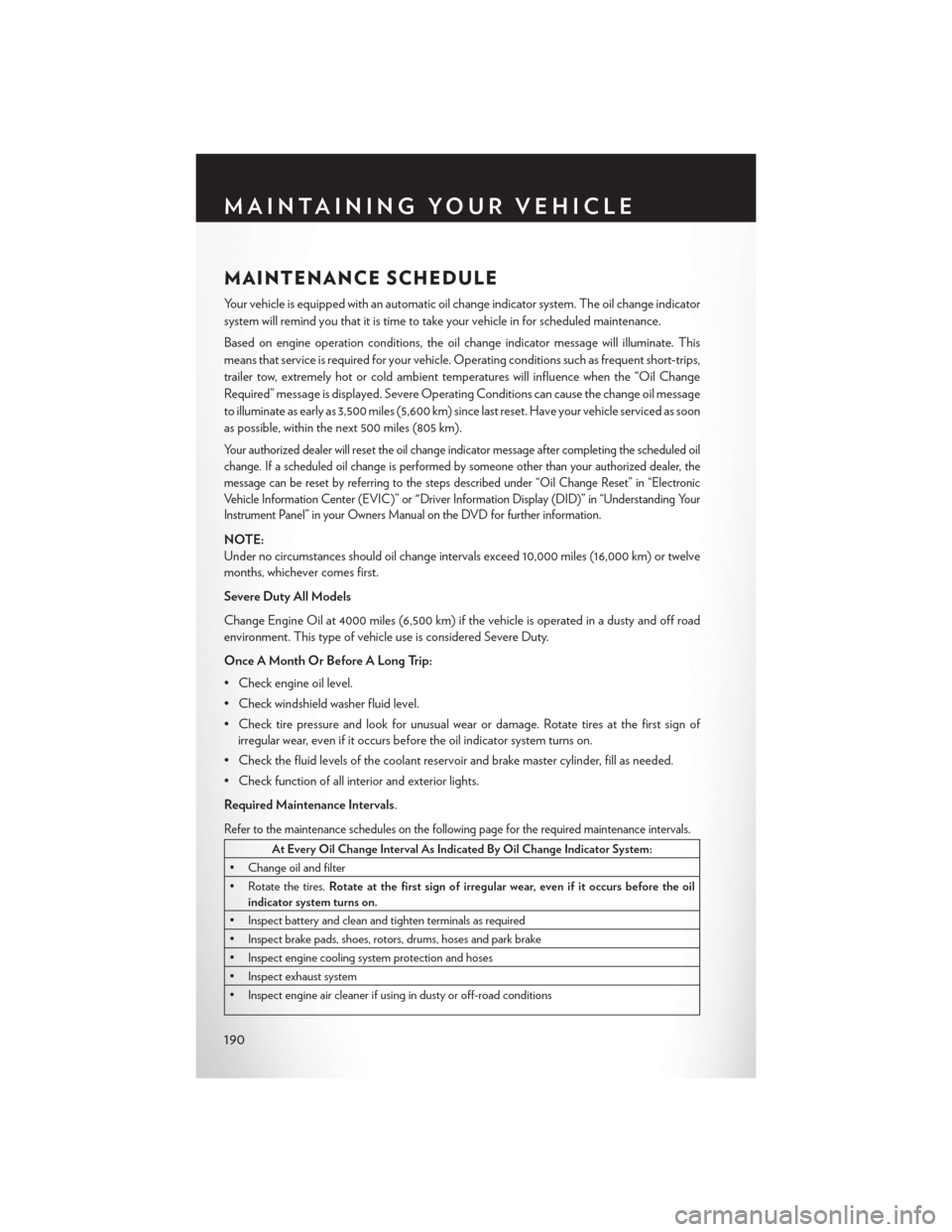 CHRYSLER 200 2015 2.G User Guide MAINTENANCE SCHEDULE Your vehicle is equipped with an automatic oil change indicator system. The oil change indicator system will remind you that it is time to take your vehicle in for scheduled maint