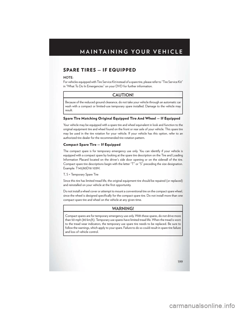 "CHRYSLER 200 2015 2.G User Guide SPARE TIRES — IF EQUIPPED NOTE: For vehicles equipped with Tire Service Kit instead of a spare tire, please refer to ""Tire Service Kit"" in ""What To Do In Emergencies"" on your DVD for further"