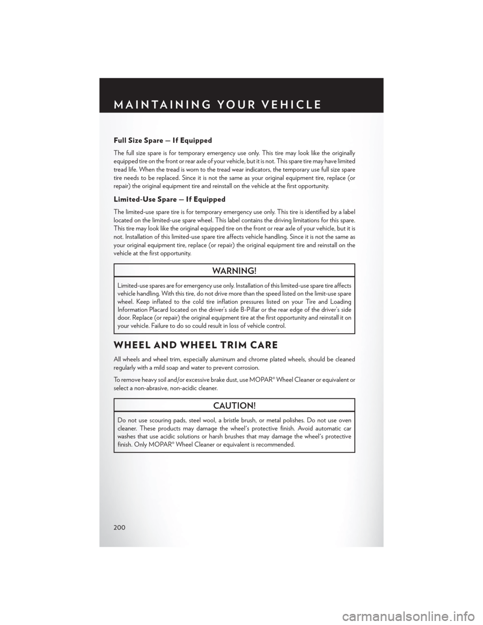 CHRYSLER 200 2015 2.G User Guide Full Size Spare — If Equipped The full size spare is for temporary emergency use only. This tire may look like the originally equipped tire on the front or rear axle of your vehicle, but it is not.