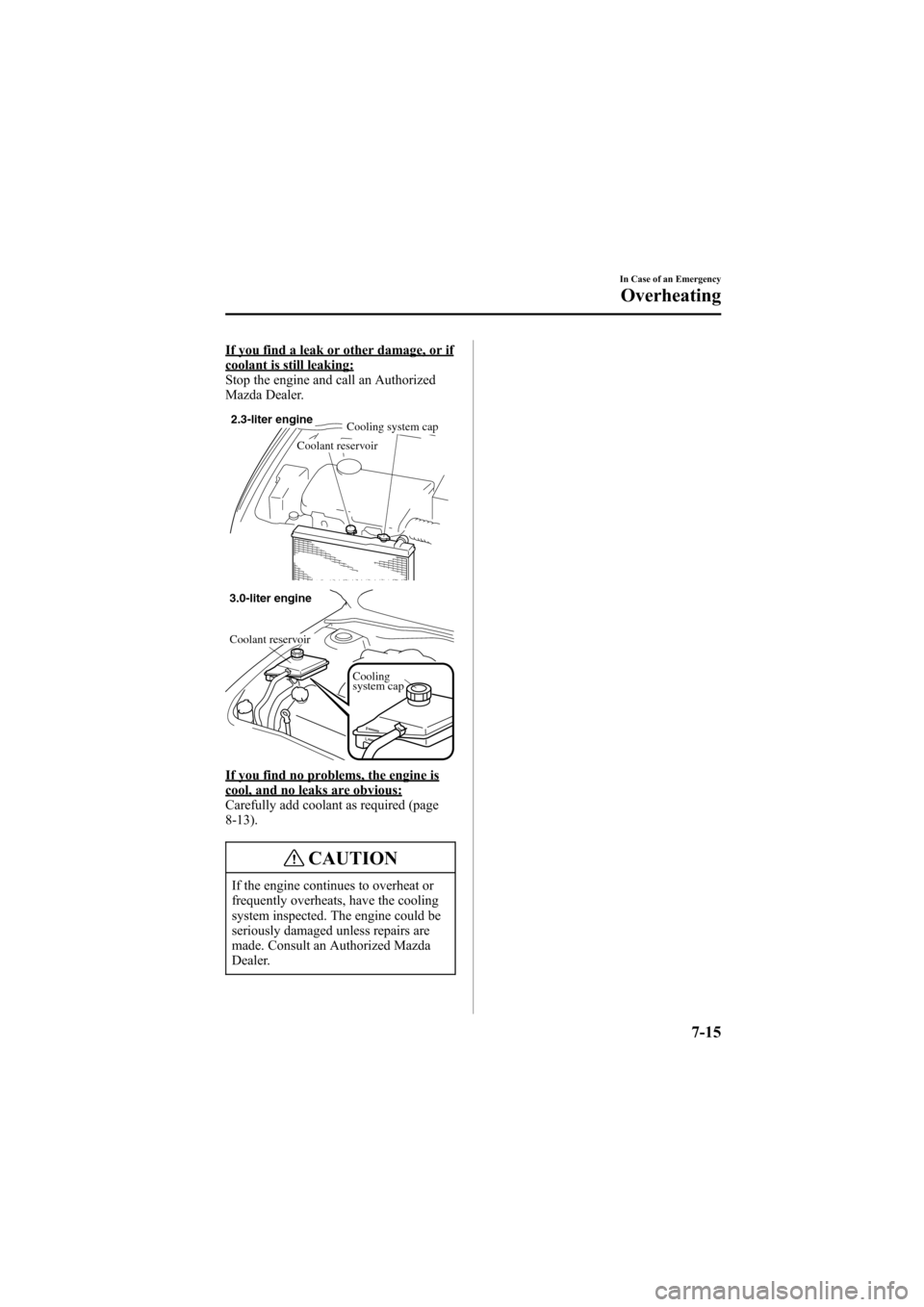MAZDA MODEL 6 2005  Owners Manual (in English) Black plate (243,1) If you find a leak or other damage, or ifcoolant is still leaking: Stop the engine and call an Authorized Mazda Dealer. 2.3-liter engine Cooling system cap Coolant reservoir Coolin