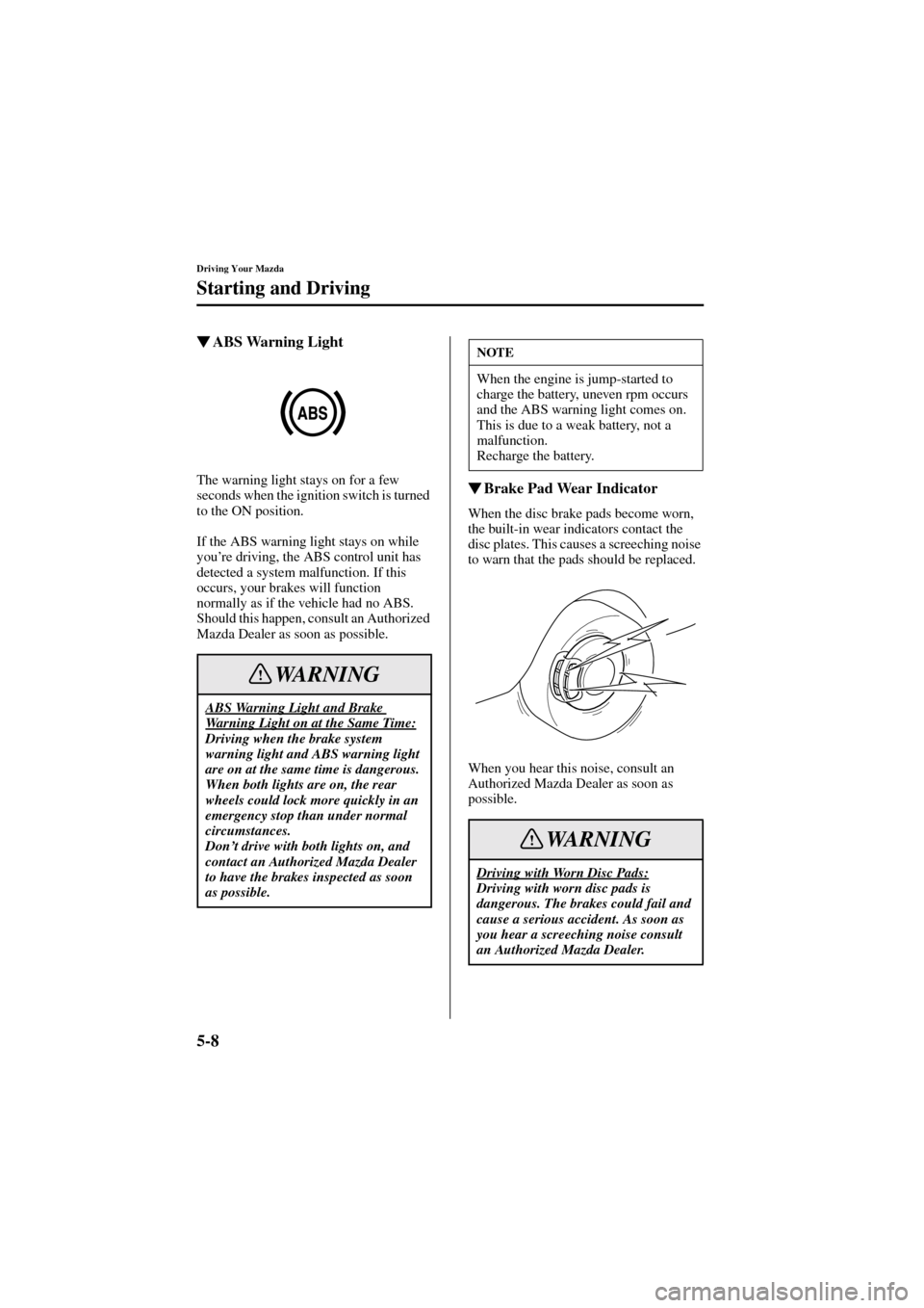 MAZDA MODEL 6 2004  Owners Manual (in English) 5-8 Driving Your Mazda Starting and Driving Form No. 8R29-EA-02I ABS Warning Light The warning light stays on for a few  seconds when the ignition switch is turned  to the ON position. If the ABS war