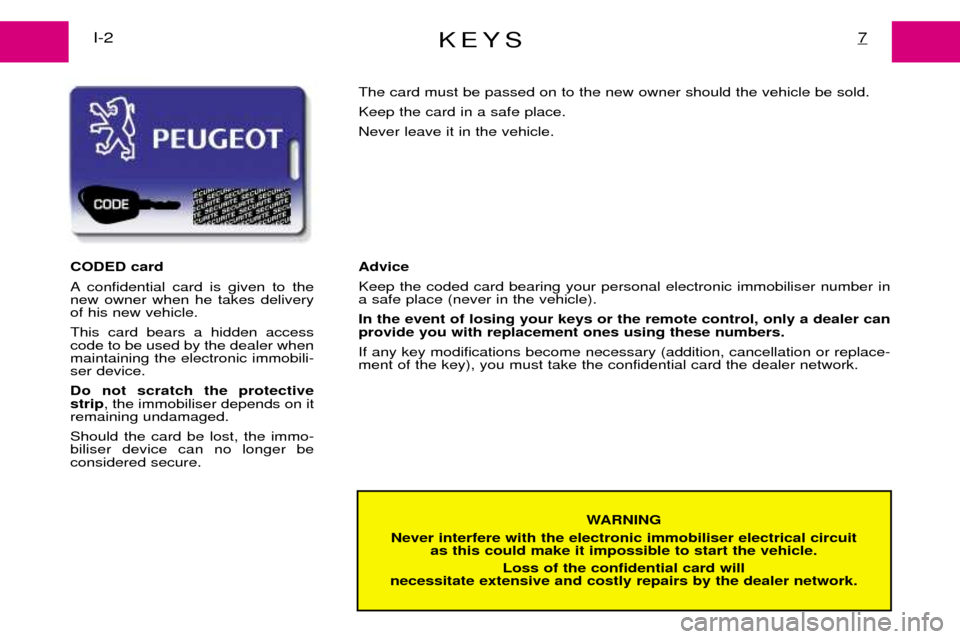Peugeot Expert Dag 2001.5  Owners Manual KEYS7I-2 WARNING Never interfere with the electronic immobiliser electrical circuit  as this could make it impossible to start the vehicle. Loss of the confidential card will necessitate extensive and