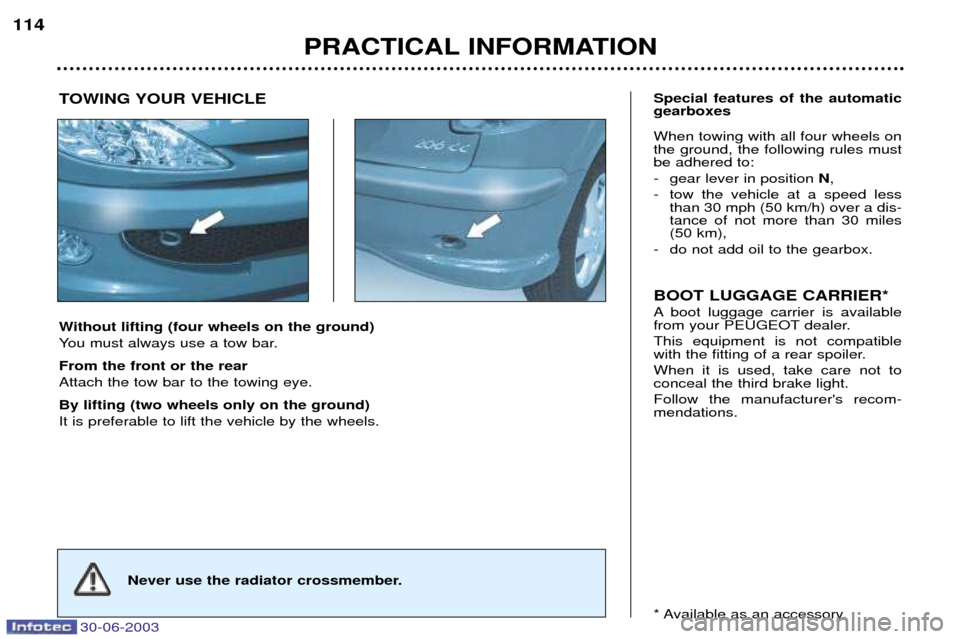 Peugeot 206 CC 2003  Owners Manual 30-06-2003 PRACTICAL INFORMATION 114 Without lifting (four wheels on the ground)  You must always use a tow bar. From the front or the rear Attach the tow bar to the towing eye. By lifting (two wheels