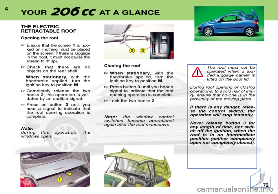 Peugeot 206 CC 2001.5  Owners Manual 4THE ELECTRIC  RETRACTABLE ROOF Opening the roof Ensure that the screen  1is hoo- ked on (nothing must be placed on the screen; if there is luggagein the boot, it must not cause thescreen to lift up)
