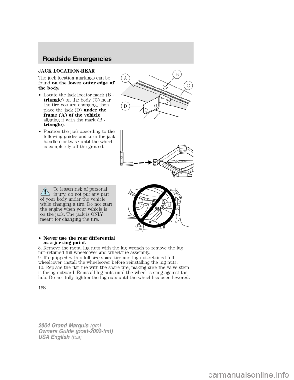 Mercury Grand Marquis 2004  Owners Manuals JACK LOCATION-REAR The jack location markings can be foundon the lower outer edge of the body. •Locate the jack locator mark (B - triangle) on the body (C) near the tire you are changing, then place