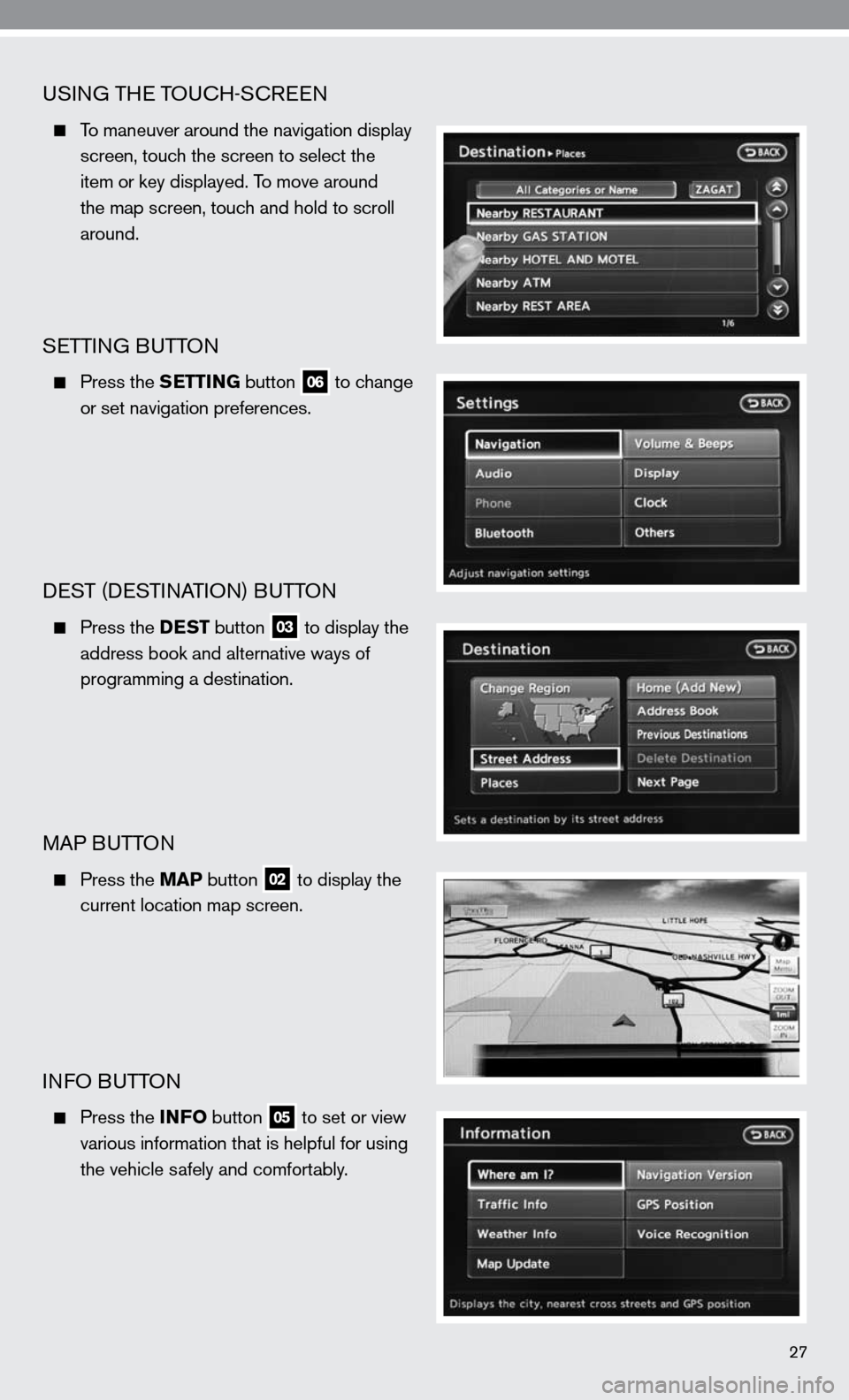 NISSAN ALTIMA HYBRID 2010 L32A / 4.G Quick Reference Guide uSinG THe TOucH-ScR een   To maneuver around the navigation display        screen, touch the screen to select the        item or key displayed. To move around      the map screen, touch and hold to sc