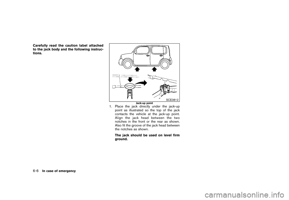 "NISSAN CUBE 2011 3.G Owners Manual Black plate (252,1) Model ""Z12-D"" EDITED: 2010/ 9/ 27 Carefully read the caution label attached to the jack body and the following instruc- tions. SCE0812 Jack-up point 1. Place the jack directly unde"