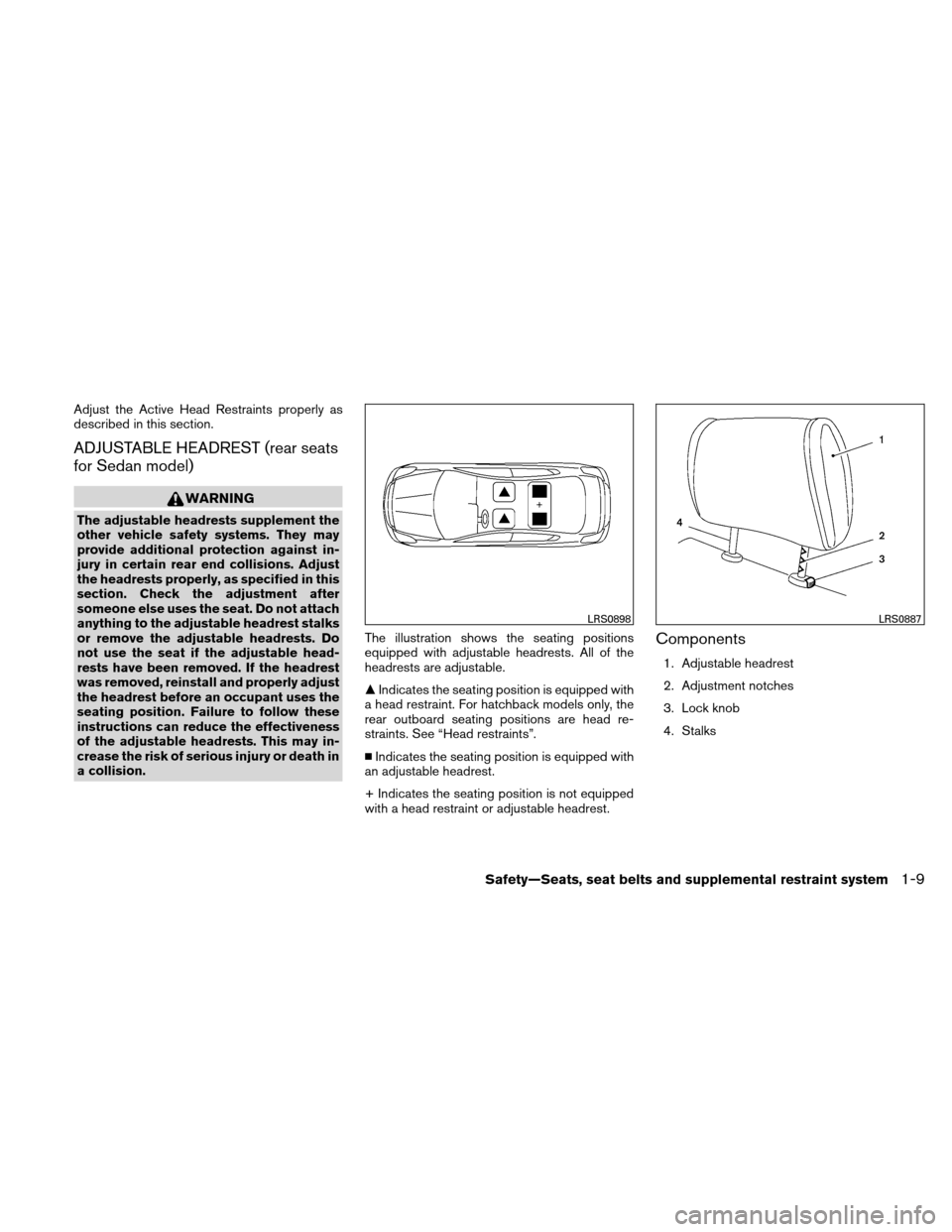 NISSAN VERSA HATCHBACK 2011 1.G Owners Manual Adjust the Active Head Restraints properly as described in this section. ADJUSTABLE HEADREST (rear seats for Sedan model) WARNING The adjustable headrests supplement the other vehicle safety systems.