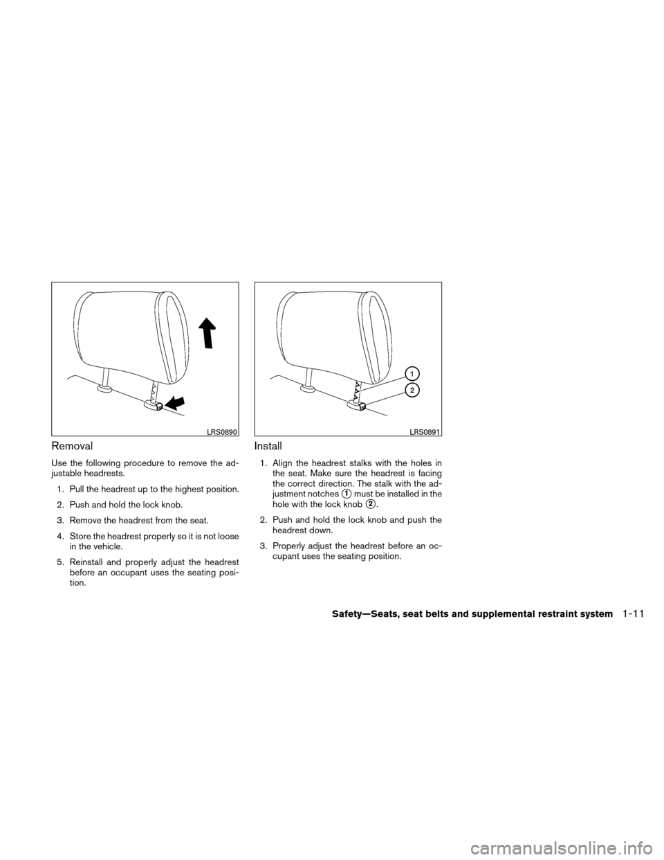 NISSAN VERSA HATCHBACK 2011 1.G Owners Manual Removal Use the following procedure to remove the ad- justable headrests.1. Pull the headrest up to the highest position. 2. Push and hold the lock knob. 3. Remove the headrest from the seat. 4. Store