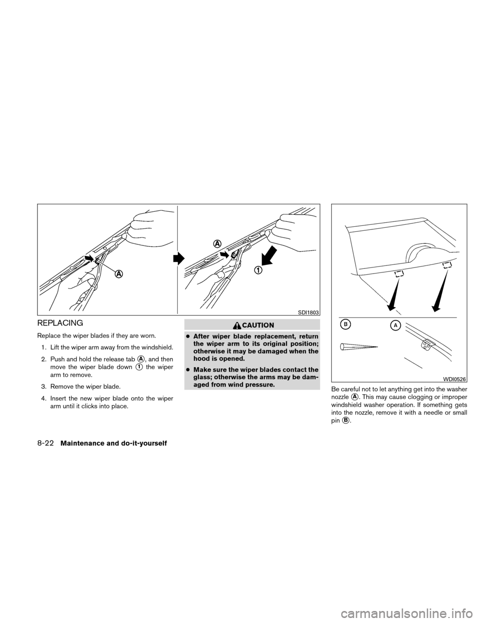 NISSAN VERSA HATCHBACK 2011 1.G Owners Manual REPLACING Replace the wiper blades if they are worn.1. Lift the wiper arm away from the windshield. 2. Push and hold the release tab A, and then move the wiper blade down 1the wiper arm to remove. 3