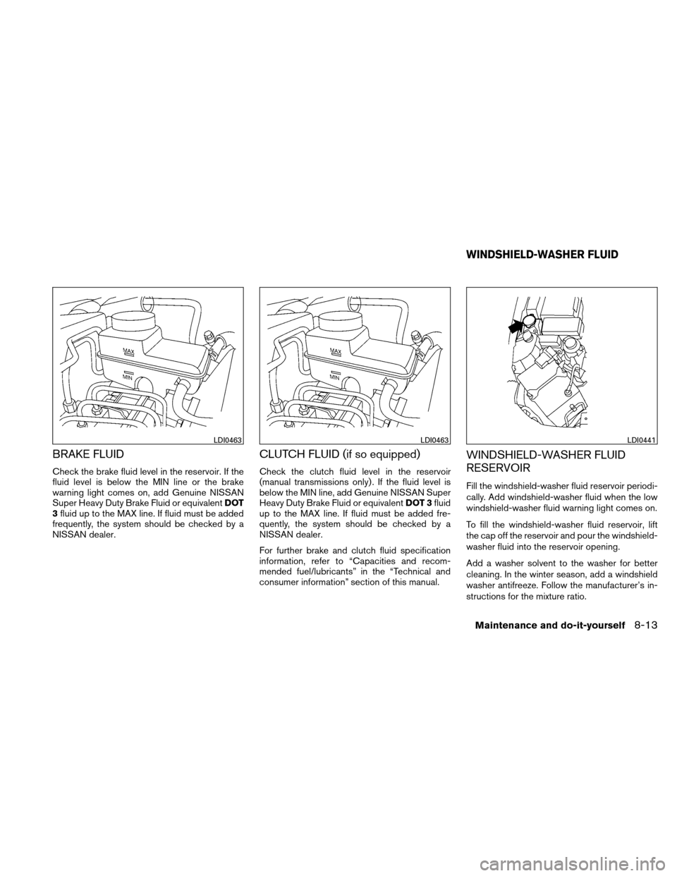 NISSAN XTERRA 2011 N50 / 2.G Owners Manual BRAKE FLUID Check the brake fluid level in the reservoir. If the fluid level is below the MIN line or the brake warning light comes on, add Genuine NISSAN Super Heavy Duty Brake Fluid or equivalentDOT