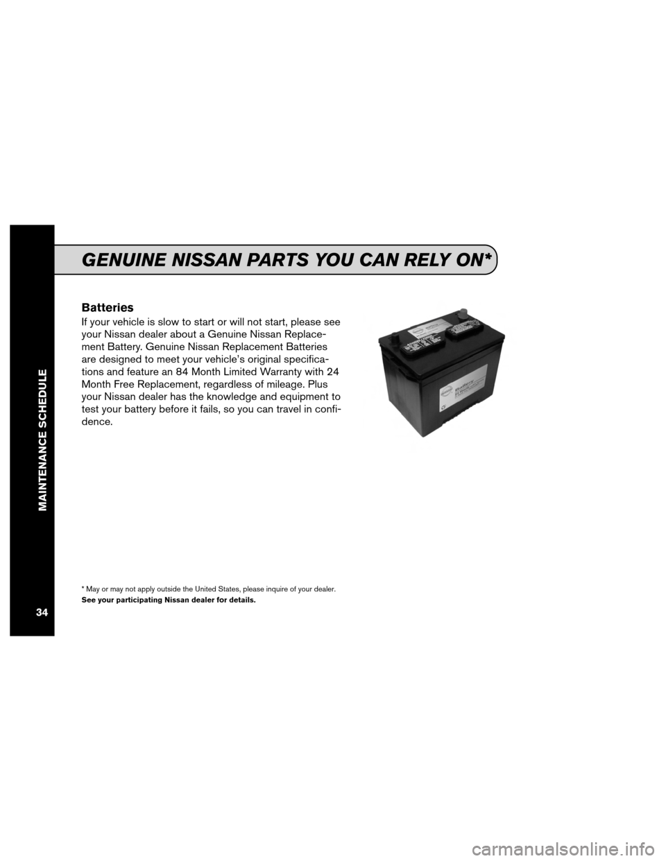 NISSAN SENTRA 2012 B16 / 6.G Service And Maintenance Guide Batteries If your vehicle is slow to start or will not start, please see your Nissan dealer about a Genuine Nissan Replace- ment Battery. Genuine Nissan Replacement Batteries are designed to meet your