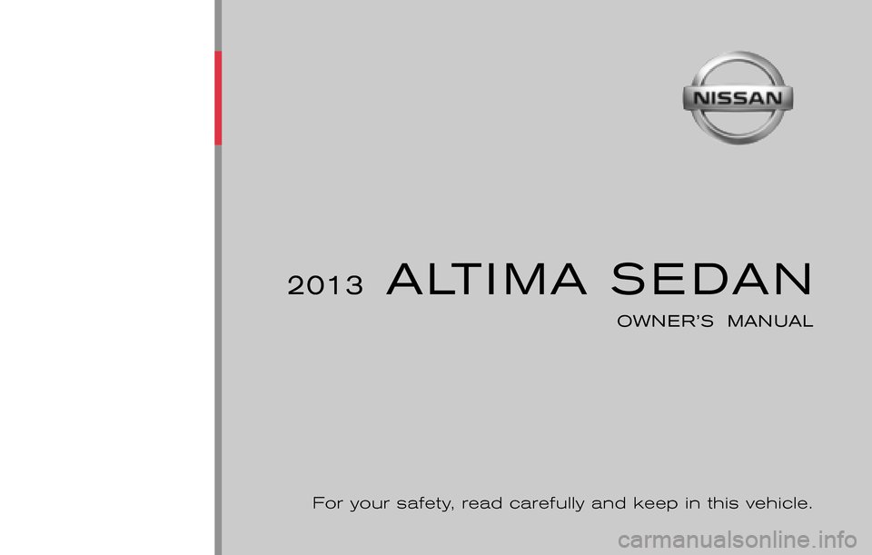 NISSAN ALTIMA 2013 L33 / 5.G Owners Manual ® 2013  ALTIMA SEDAN OWNER'S  MANUAL For your safety, read carefully and keep in this vehicle. 2013 NISSAN ALTIMA SEDAN L33-D L33-D Printing : December 2012 (05) Publication  No.: OM0E 0L32U2   Pri
