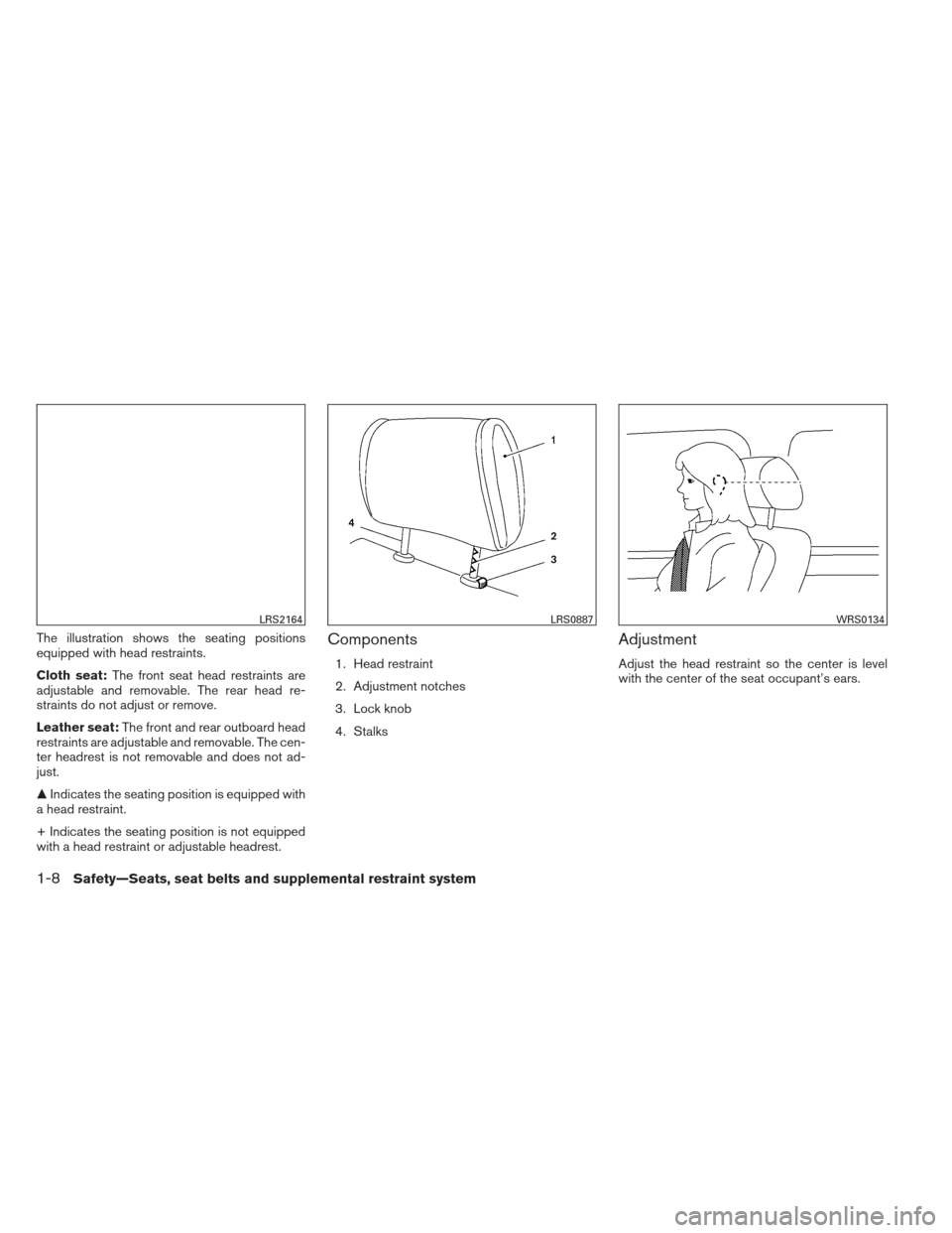 NISSAN ALTIMA 2013 L33 / 5.G Owners Manual The illustration shows the seating positions equipped with head restraints. Cloth seat:The front seat head restraints are adjustable and removable. The rear head re- straints do not adjust or remove.