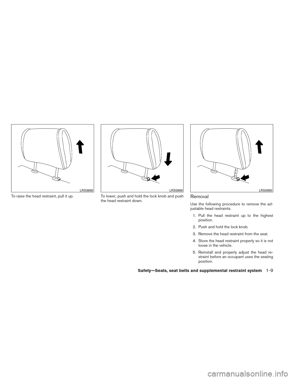 NISSAN ALTIMA 2013 L33 / 5.G Owners Manual To raise the head restraint, pull it up.To lower, push and hold the lock knob and push the head restraint down.Removal Use the following procedure to remove the ad- justable head restraints. 1. Pull t