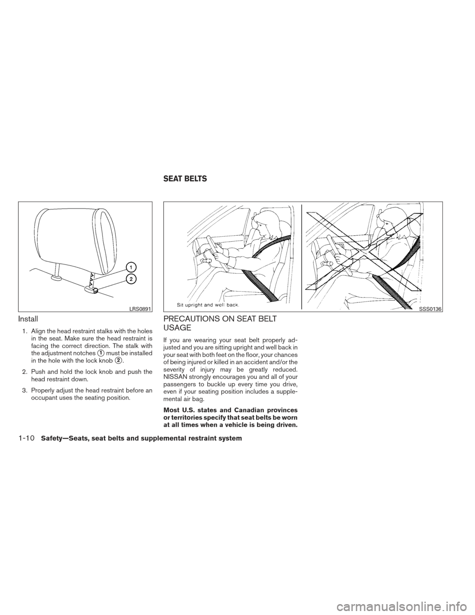 NISSAN ALTIMA 2013 L33 / 5.G Owners Manual Install 1. Align the head restraint stalks with the holesin the seat. Make sure the head restraint is facing the correct direction. The stalk with the adjustment notches 1must be installed in the hol