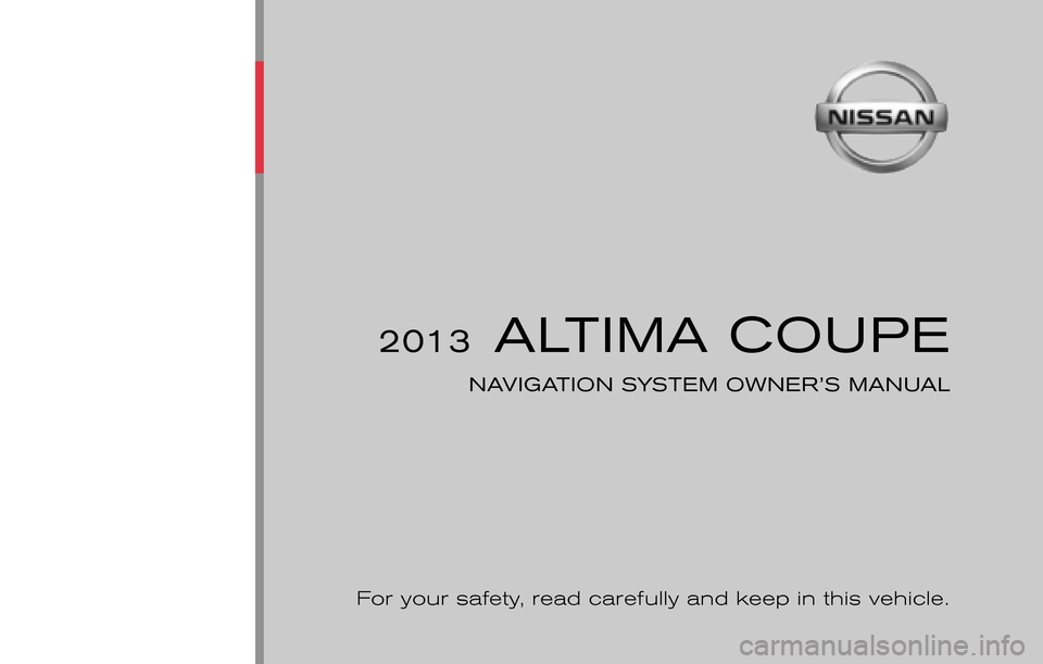 NISSAN ALTIMA COUPE 2013 D32 / 4.G Navigation Manual ® 2013 ALTIMA COUPE NAVIGATION SYSTEM OWNER'S MANUAL For your safety,  read carefully and keep in this vehicle. Printing:  June 2012 (09) Publication  No.: NA0E-0L32U0 Printed  in  U.S.A. L32-N 201