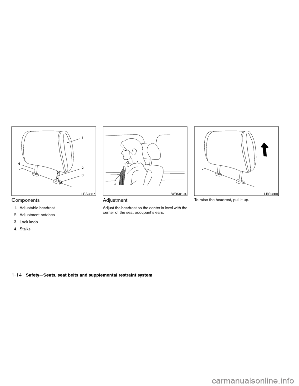 NISSAN ARMADA 2013 1.G Owners Guide Components 1. Adjustable headrest 2. Adjustment notches 3. Lock knob 4. Stalks Adjustment Adjust the headrest so the center is level with the center of the seat occupant's ears.To raise the headrest