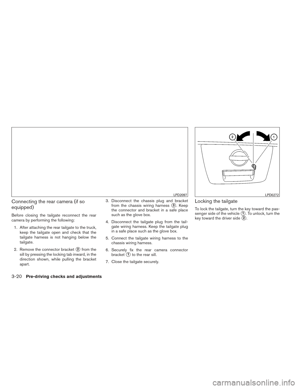 NISSAN FRONTIER 2013 D40 / 2.G Owners Manual Connecting the rear camera (if so equipped) Before closing the tailgate reconnect the rear camera by performing the following:1. After attaching the rear tailgate to the truck, keep the tailgate open