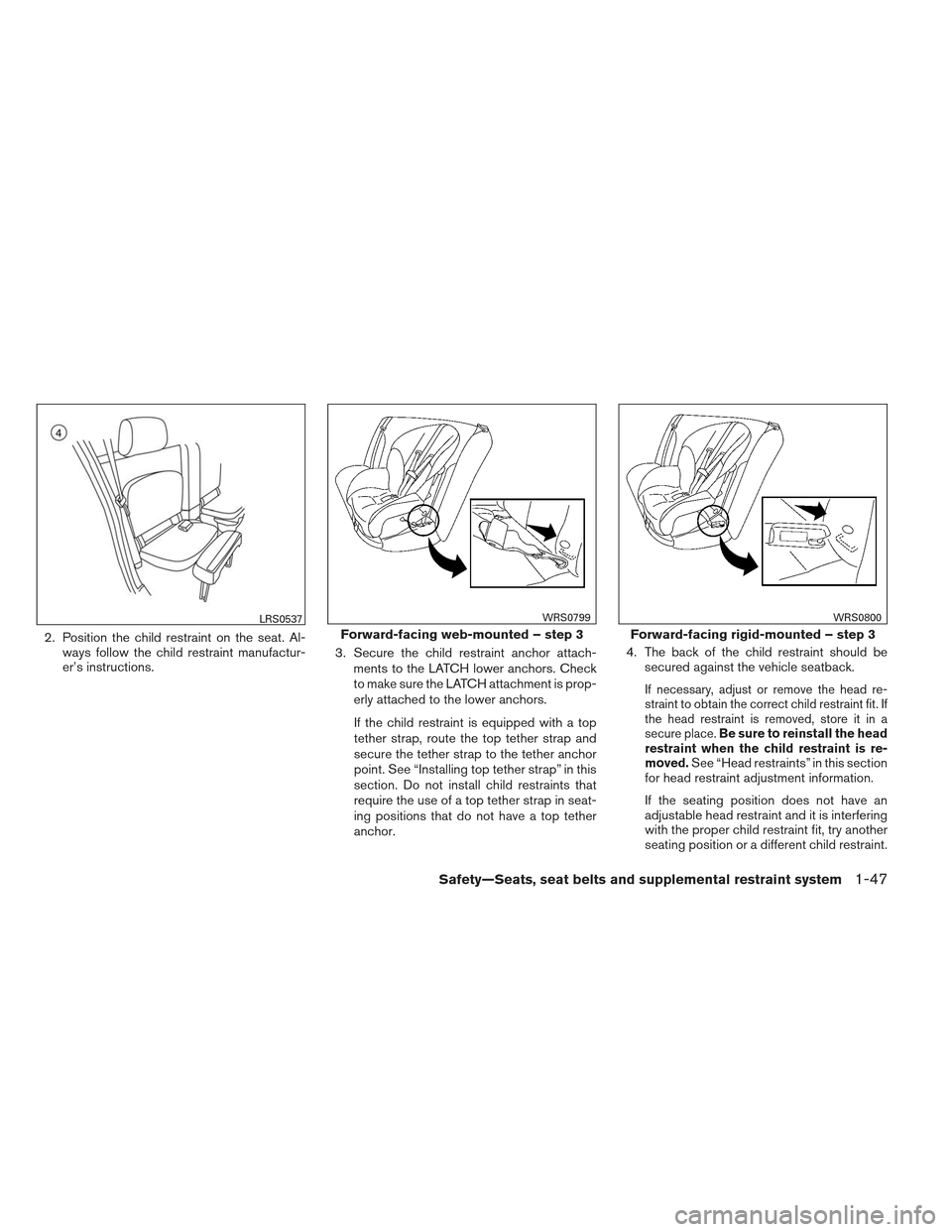 NISSAN FRONTIER 2013 D40 / 2.G Repair Manual 2. Position the child restraint on the seat. Al-ways follow the child restraint manufactur- er's instructions. 3. Secure the child restraint anchor attach- ments to the LATCH lower anchors. Check to