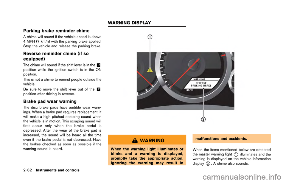 NISSAN GT-R 2013 R35 Owners Manual 2-32Instruments and controls Parking brake reminder chime A chime will sound if the vehicle speed is above 4 MPH (7 km/h) with the parking brake applied. Stop the vehicle and release the parking brake