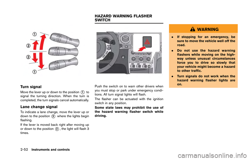 NISSAN GT-R 2013 R35 Owners Manual 2-52Instruments and controls Turn signal Move the lever up or down to the position*1to signal the turning direction. When the turn is completed, the turn signals cancel automatically. Lane change sign