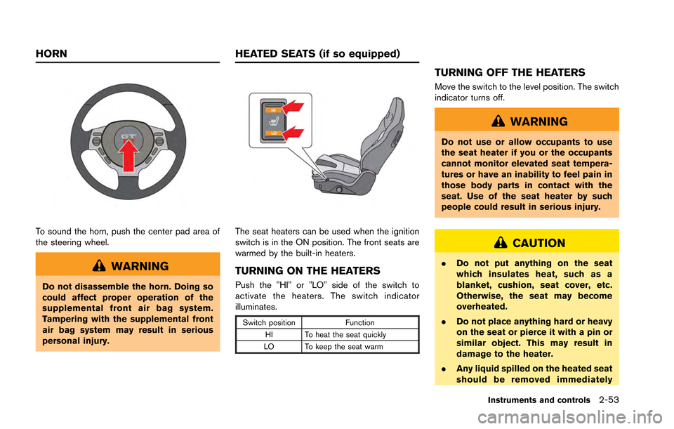 NISSAN GT-R 2013 R35 Owners Manual To sound the horn, push the center pad area of the steering wheel. WARNING Do not disassemble the horn. Doing so could affect proper operation of the supplemental front air bag system. Tampering with