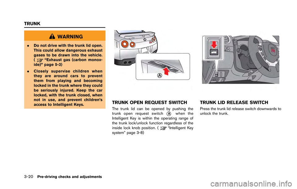 "NISSAN GT-R 2013 R35 Owners Manual 3-20Pre-driving checks and adjustments WARNING .Do not drive with the trunk lid open. This could allow dangerous exhaust gases to be drawn into the vehicle. ( ""Exhaust gas (carbon monox- ide)"" pag"