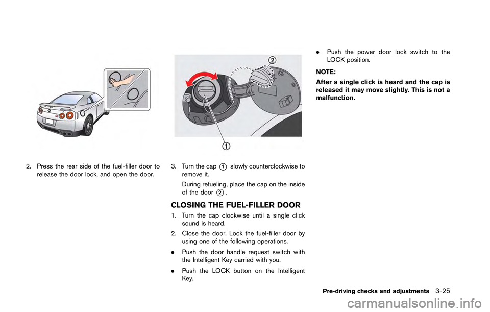 NISSAN GT-R 2013 R35 Owners Manual 2. Press the rear side of the fuel-filler door torelease the door lock, and open the door.3. Turn the cap*1slowly counterclockwise to remove it. During refueling, place the cap on the inside of the do