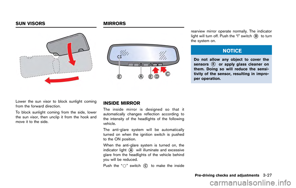 NISSAN GT-R 2013 R35 Owners Manual Lower the sun visor to block sunlight coming from the forward direction. To block sunlight coming from the side, lower the sun visor, then unclip it from the hook and move it to the side.INSIDE MIRROR