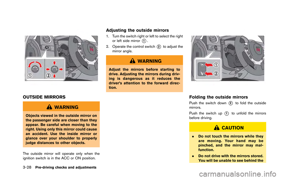 NISSAN GT-R 2013 R35 Owners Manual 3-28Pre-driving checks and adjustments OUTSIDE MIRRORS WARNING Objects viewed in the outside mirror on the passenger side are closer than they appear. Be careful when moving to the right. Using only t