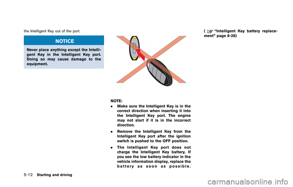 NISSAN GT-R 2013 R35 Owners Manual 5-12Starting and driving the Intelligent Key out of the port. NOTICE Never place anything except the Intelli- gent Key in the Intelligent Key port. Doing so may cause damage to the equipment. NOTE: .M