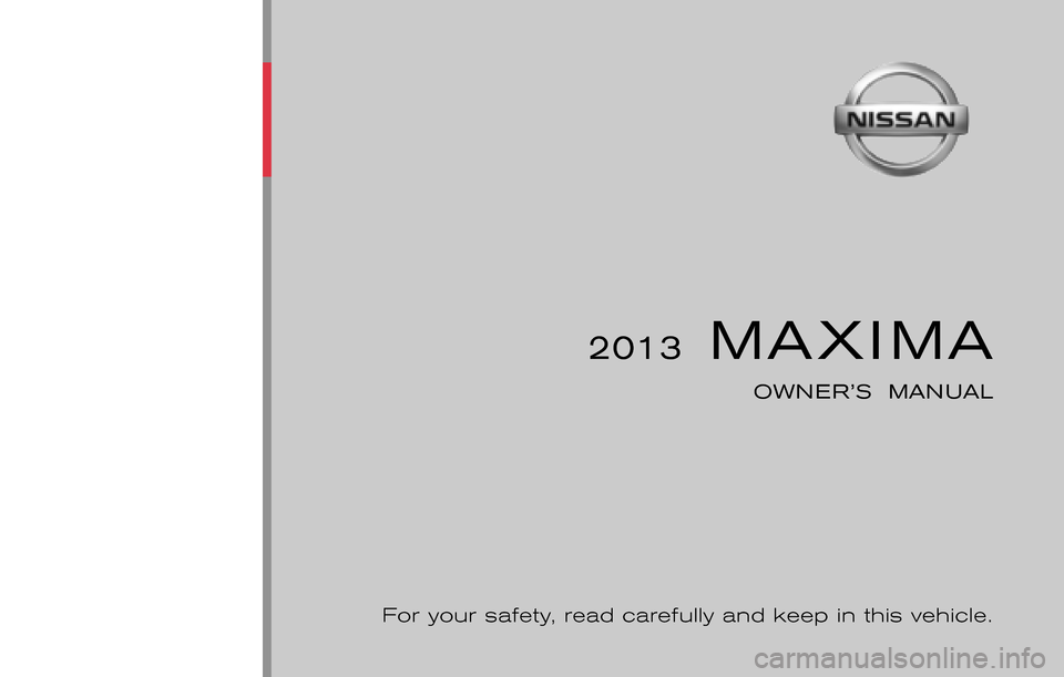 NISSAN MAXIMA 2013 A35 / 7.G Owners Manual ® 2013  MAXIMA OWNER'S  MANUAL For your safety, read carefully and keep in this vehicle. 2013 NISSAN MAXIMA A35-D       Printing : February 2013 (12) Publication  No.:  Printed  in  U.S.A. A35-D OM