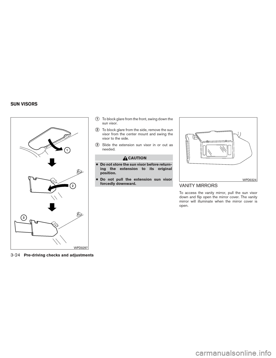 NISSAN MAXIMA 2013 A35 / 7.G Owners Manual 1To block glare from the front, swing down the sun visor. 2To block glare from the side, remove the sun visor from the center mount and swing the visor to the side. 3Slide the extension sun visor i