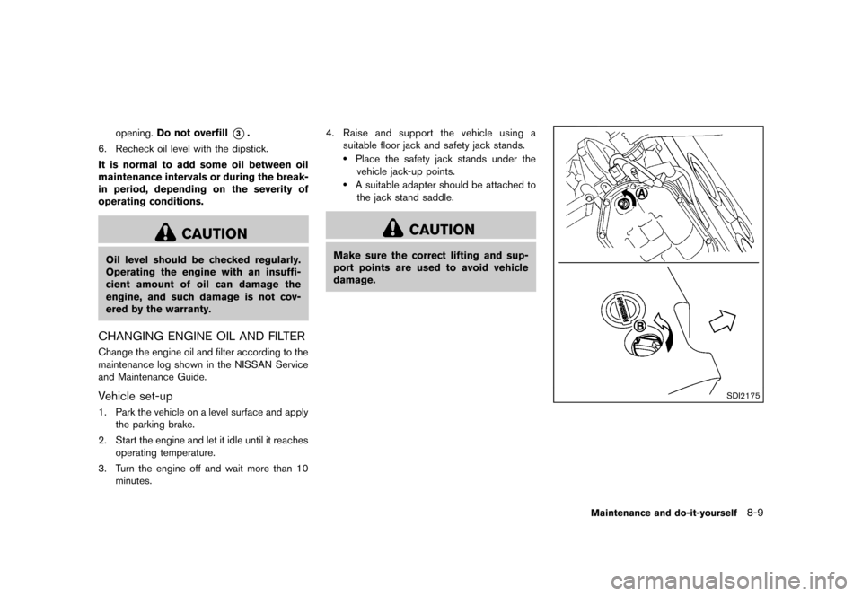 NISSAN MURANO 2013 2.G Owners Manual Black plate (431,1) [ Edit: 2012/ 7/ 31 Model: Z51-D ] opening.Do not overfill*3. 6. Recheck oil level with the dipstick. It is normal to add some oil between oil maintenance intervals or during the b