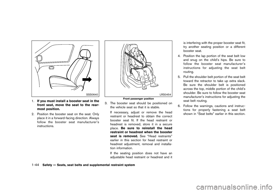 NISSAN MURANO 2013 2.G Repair Manual Black plate (66,1) [ Edit: 2012/ 7/ 31 Model: Z51-D ] 1-44Safety — Seats, seat belts and supplemental restraint system SSS0640 1.If you must install a booster seat in the front seat, move the seat t