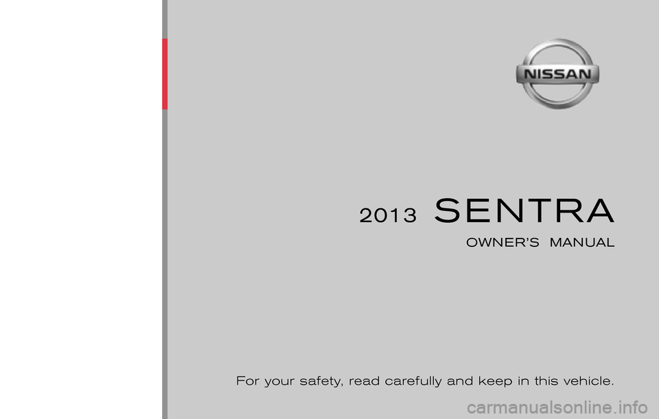 NISSAN SENTRA 2013 B17 / 7.G Owners Manual ® 2013  SENTRA OWNER'S  MANUAL For your safety, read carefully and keep in this vehicle. 2013 NISSAN SENTRA B17-D B17-D Printing : January  2013 (3) Publication  No.: OM2E 0B16U3 Printed  in  U.S.A