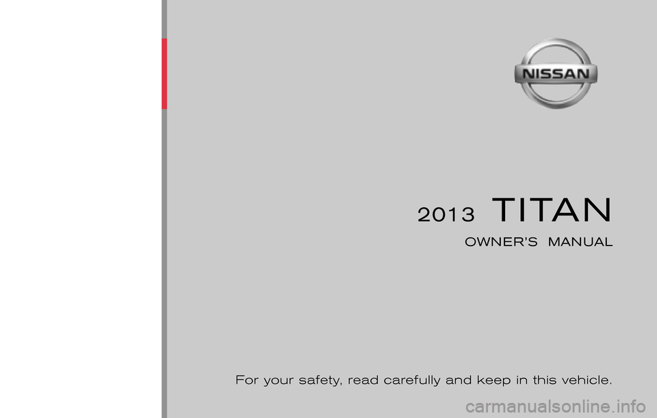 NISSAN TITAN 2013 1.G Owners Manual ® 2013  TITAN OWNER'S  MANUAL For your safety, read carefully and keep in this vehicle. 2013 NISSAN TITAN A60-D A60-D       Printing : July  2012 (18) Publication  No.: OM1E 0A60U0 Printed  in  U.S