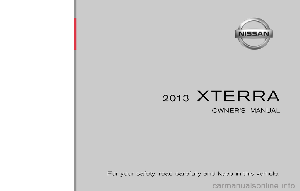 NISSAN XTERRA 2013 N50 / 2.G Owners Manual ® 2013  XTERRA OWNER'S  MANUAL For your safety, read carefully and keep in this vehicle. 2013 NISSAN XTERRA N50-D N50-D Printing : November  2012 (15) Publication  No.:  Printed  in  U.S.A. OM3E 0N