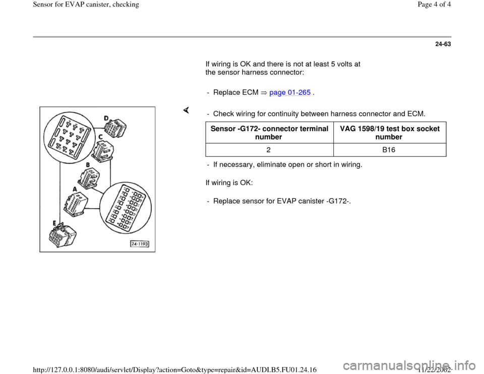 AUDI A4 1997 B5 / 1.G AFC Engine Sensor For EVAP Canister Checking Workshop Manual 24-63        If wiring is OK and there is not at least 5 volts at  the sensor harness connector:         - Replace ECM   page 01 -265  .      If wiring is OK:  -  Check wiring for continuity between h
