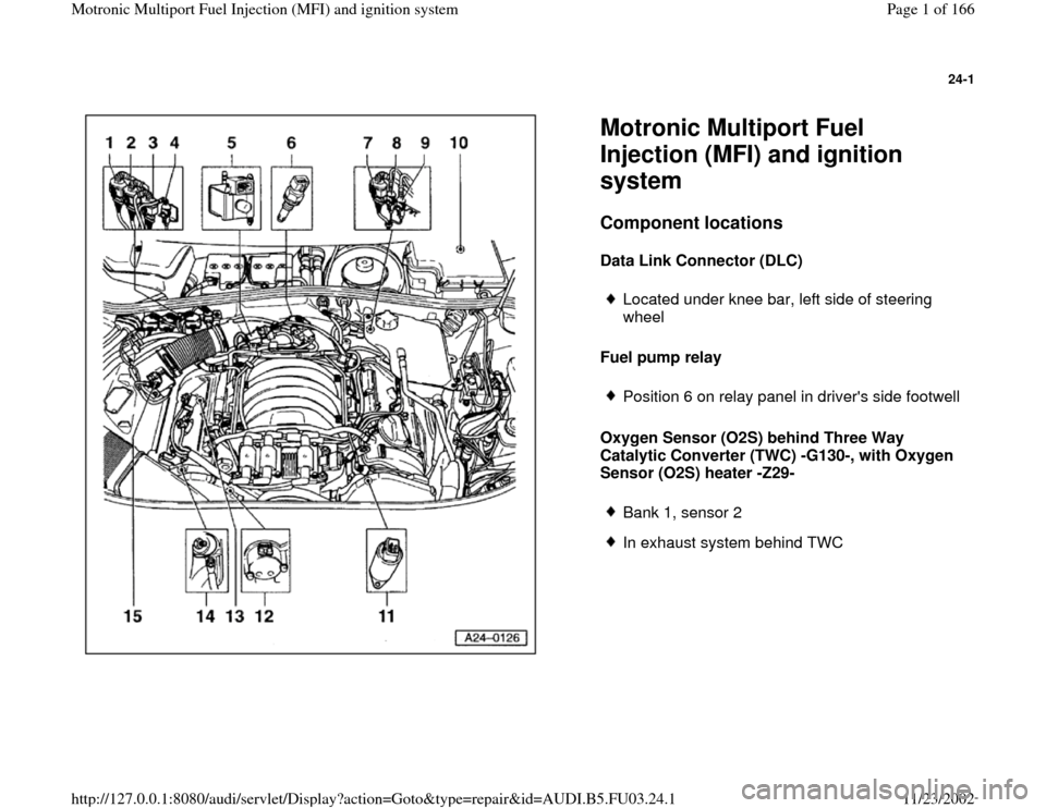 AUDI A6 1996 C5 / 2.G AHA Engine Multiport Fuel Injection And Ignition System Workshop Manual 24-1      Motronic Multiport Fuel  Injection (MFI) and ignition  system Component locations   Data Link Connector (DLC)  Fuel pump relay  Oxygen Sensor (O2S) behind Three Way  Catalytic Converter (TWC