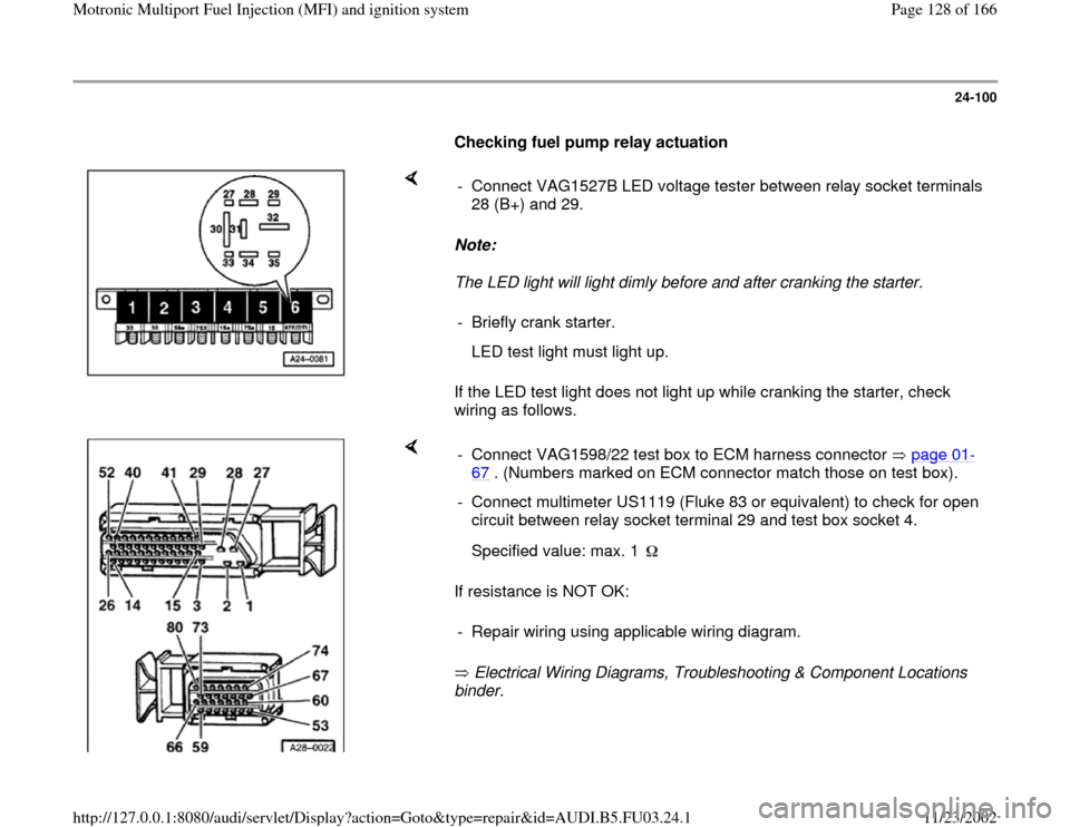 AUDI A4 1999 B5 / 1.G AHA Engine Multiport Fuel Injection And Ignition System Workshop Manual 24-100        Checking fuel pump relay actuation       Note:   The LED light will light dimly before and after cranking the starter.  If the LED test light does not light up while cranking the starter