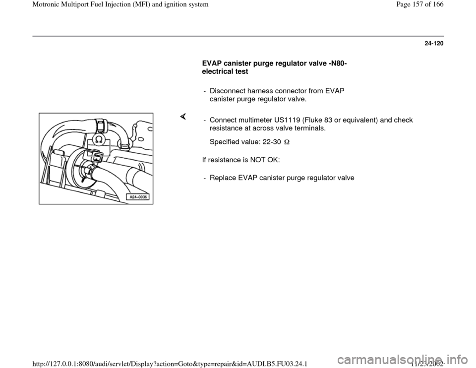 AUDI A4 1996 B5 / 1.G AHA Engine Multiport Fuel Injection And Ignition System Workshop Manual 24-120        EVAP canister purge regulator valve -N80-  electrical test         -  Disconnect harness connector from EVAP  canister purge regulator valve.       If resistance is NOT OK:  -  Connect m